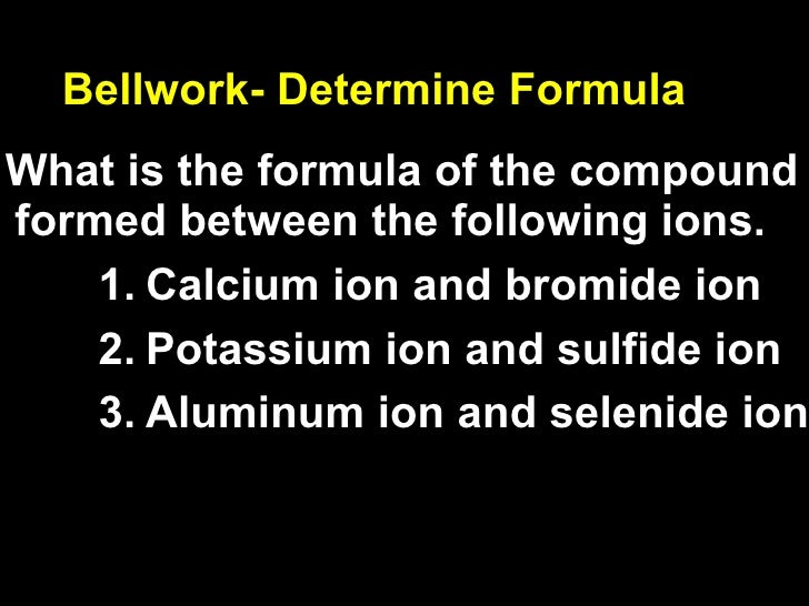 Bellwork- Determine Formula <ul><li>What is the formula of the compound formed between the following ions. </li></ul><ul><...