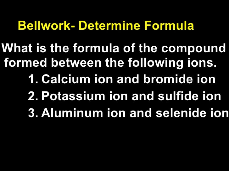 Bellwork- Determine Formula What is the formula of the compound formed between the following ions.     1. Calcium ion and ...