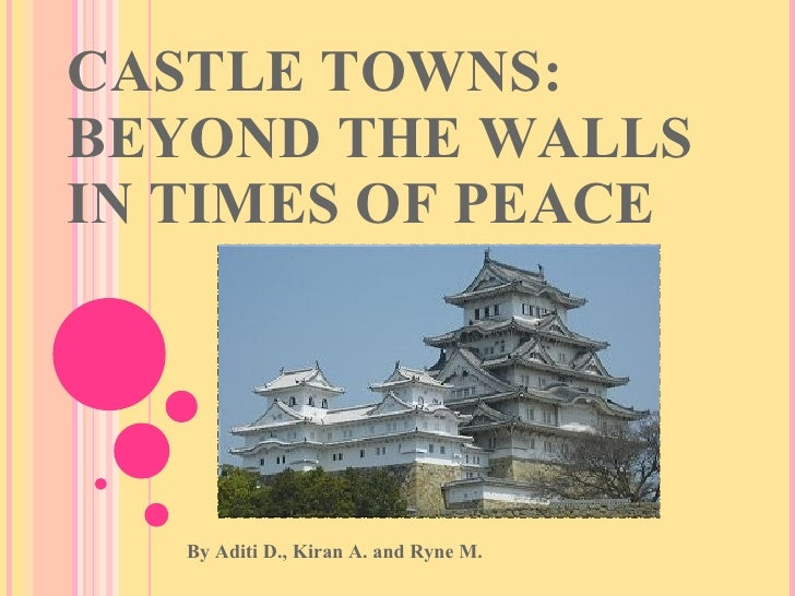 CASTLE TOWNS: BEYOND THE WALLS IN TIMES OF PEACE By Aditi D., Kiran A. and Ryne M.