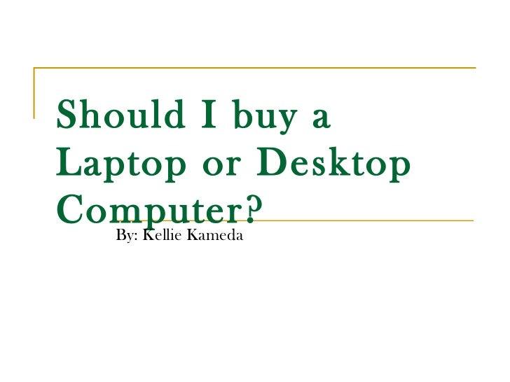 Should I buy aLaptop or DesktopComputer?  By: Kellie Kameda