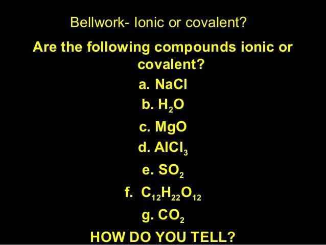 Bellwork- Ionic or covalent? <ul><li>Are the following compounds ionic or covalent? </li></ul><ul><li>NaCl </li></ul><ul><...