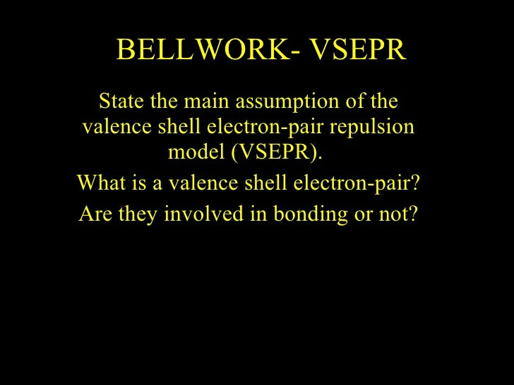 BELLWORK- VSEPR State the main assumption of the valence shell electron-pair repulsion model (VSEPR).  What is a valence s...