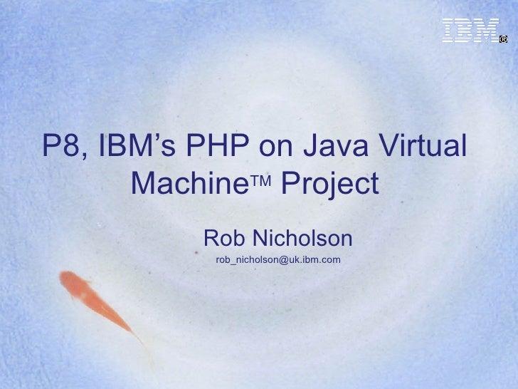 P8, IBM's PHP on Java Virtual Machine TM  Project Rob Nicholson [email_address]