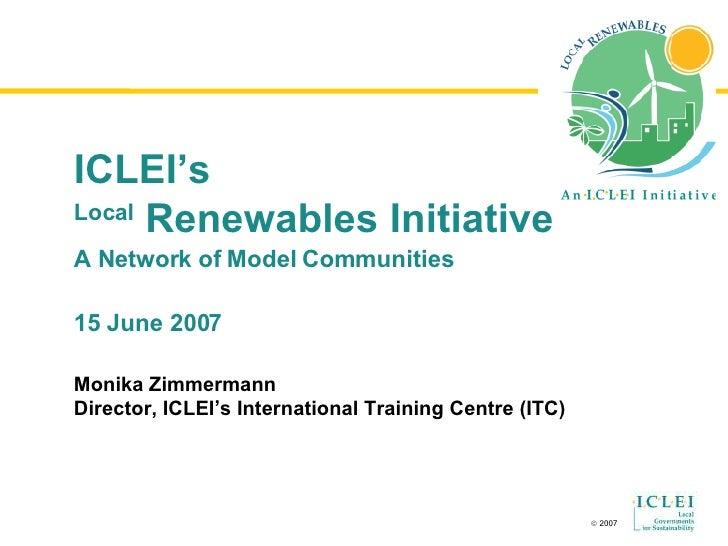 ICLEI's Local  Renewables Initiative A Network of  Model Communities 15 June 2007 Monika Zimmermann Director, ICLEI's Inte...