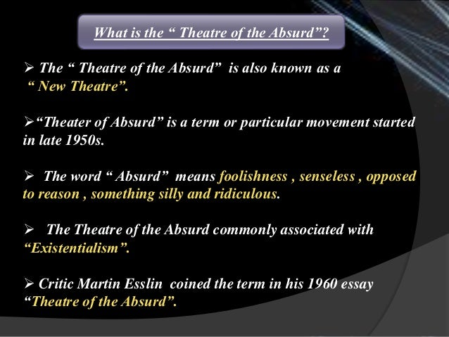 essay absurdism Although the theatre of the absurd is often traced back to avant-garde experiments of the 1920s and 1930s, its roots, in actuality, date back much further.