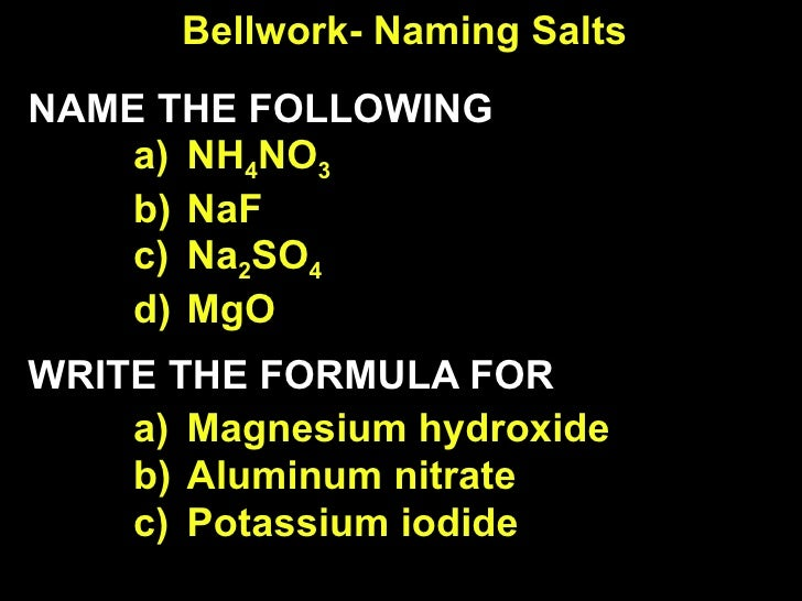 Bellwork- Naming Salts <ul><li>NAME THE FOLLOWING </li></ul><ul><ul><li>NH 4 NO 3 </li></ul></ul><ul><ul><li>NaF </li></ul...