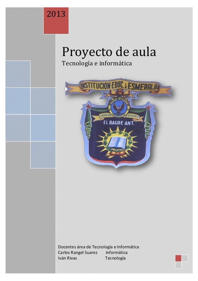 Proyecto de aulaTecnología e informática2013Docentes área de Tecnología e InformáticaCarlos Rangel Suarez InformáticaIván ...