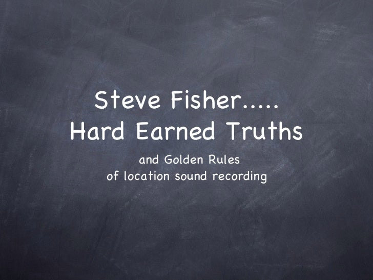 Steve Fisher..... Hard Earned Truths <ul><li>and Golden Rules </li></ul><ul><li>of location sound recording </li></ul>