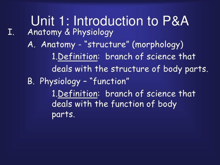 "Unit 1: Introduction to P&A<br />Anatomy & Physiology<br />	A.  Anatomy - ""structure"" (morphology)<br />			1.Definition:  ..."