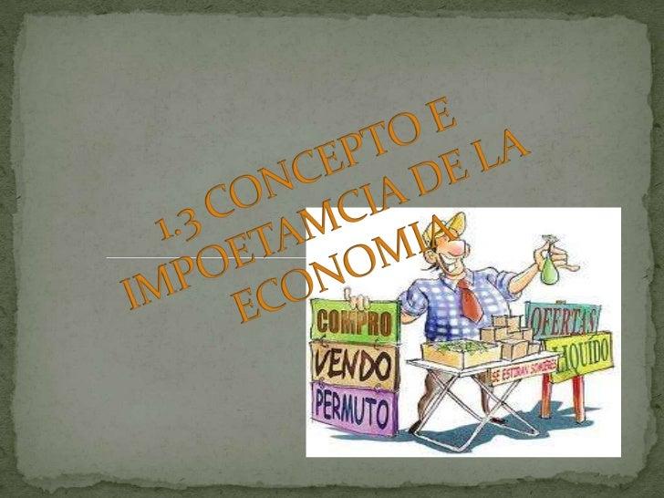 1.3 CONCEPTO E IMPOETAMCIA DE LA ECONOMIA<br />