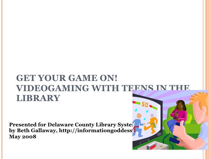 GET YOUR GAME ON!  VIDEOGAMING WITH TEENS IN THE LIBRARY Presented for Delaware County Library System, PA by Beth Gallaway...