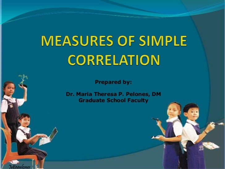 MEASURES OF SIMPLE CORRELATION<br />Prepared by:<br />Dr. Maria Theresa P. Pelones, DM<br />Graduate School Faculty <br />