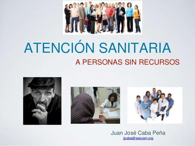 ATENCIÓN SANITARIA  A PERSONAS SIN RECURSOS  Juan José Caba Peña  jjcaba@sescam.org