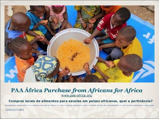 12/09/2013 IPEA Compras locais de alimentos para escolas em países africanos, qual a pertinência? PAA África Purchase from...
