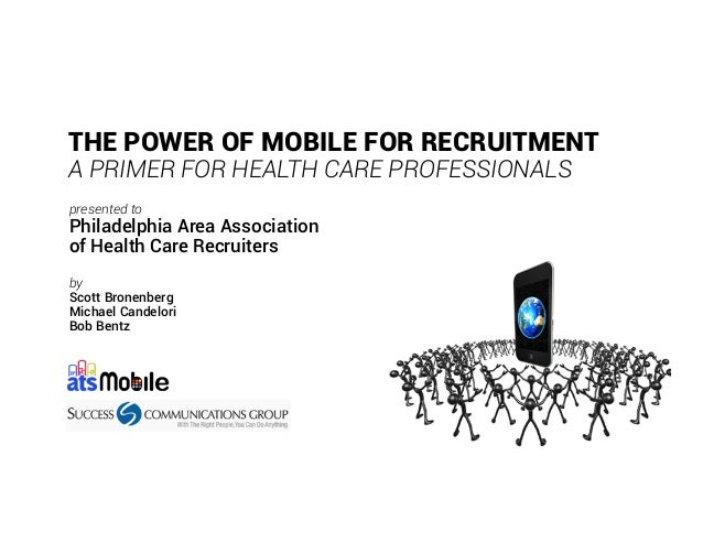 THE POWER OF MOBILE FOR RECRUITMENT A PRIMER FOR HEALTH CARE PROFESSIONALS presented to Philadelphia Area Association of H...