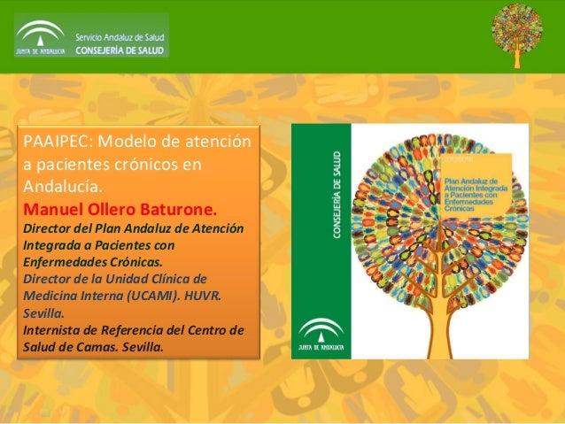PAAIPEC: Modelo de atención a pacientes crónicos en Andalucía. Manuel Ollero Baturone. Director del Plan Andaluz de Atenci...