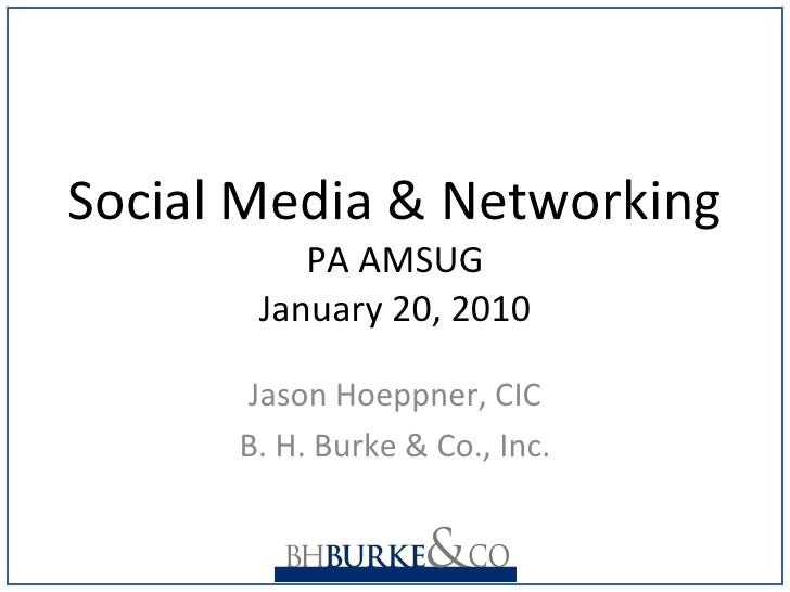 Social Media & Networking PA AMSUG January 20, 2010 Jason Hoeppner, CIC B. H. Burke & Co., Inc.