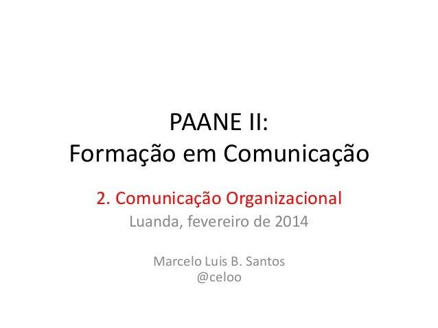 PAANE II: Formação em Comunicação 2. Comunicação Organizacional Luanda, fevereiro de 2014 Marcelo Luis B. Santos @celoo