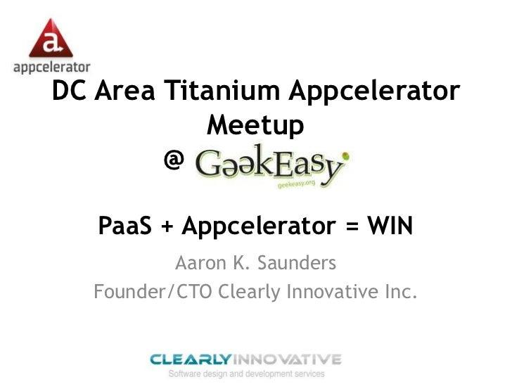 DC Area Titanium Appcelerator           Meetup        @            .   PaaS + Appcelerator = WIN          Aaron K. Saunder...