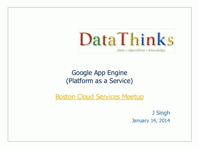 Google App Engine (Platform as a Service) Boston Cloud Services Meetup J Singh January 14, 2014