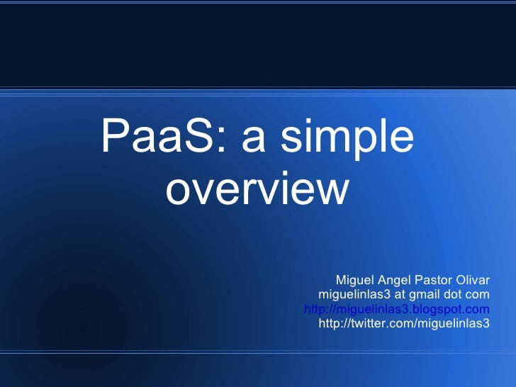 PaaS: a simple overview Miguel Angel Pastor Olivar miguelinlas3 at gmail dot com http://miguelinlas3.blogspot.com http://t...