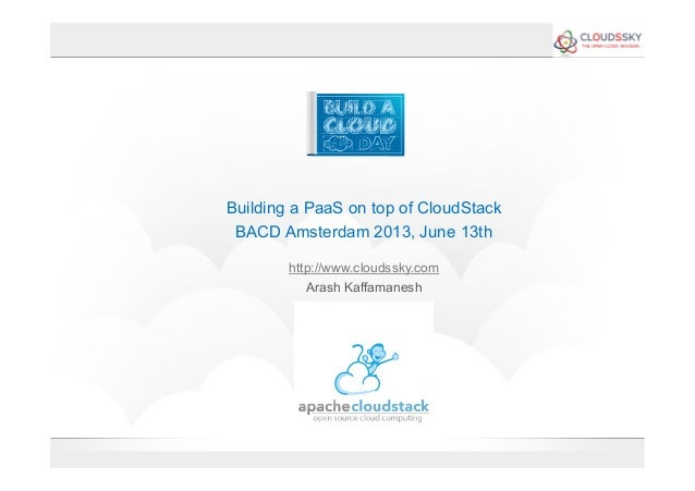 Building a PaaS on top of CloudStackBACD Amsterdam 2013, June 13thhttp://www.cloudssky.comArash Kaffamanesh