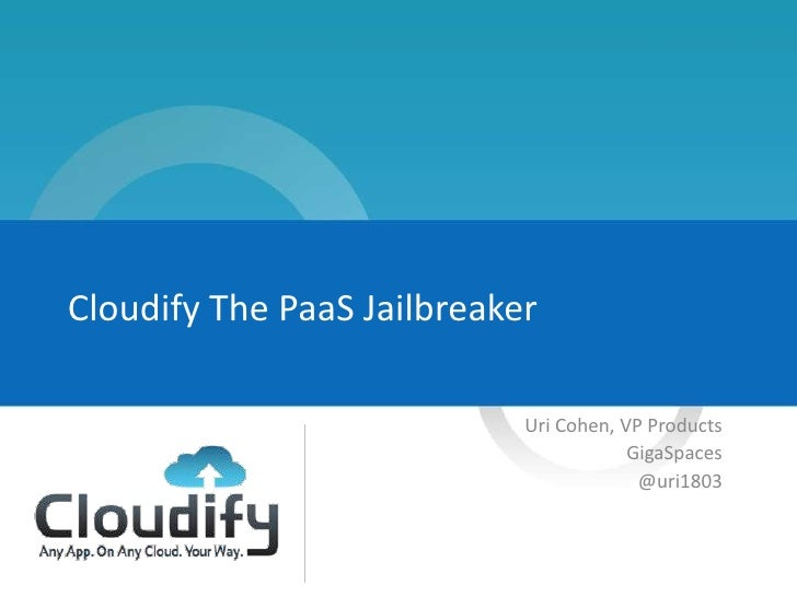 Cloudify The PaaS Jailbreaker                            Uri Cohen, VP Products                                        Gig...