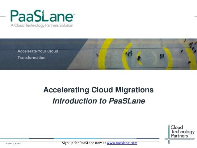© 2014 Cloud Technology Partners, Inc. / Confidential 1 Accelerating Cloud Migrations Introduction to PaaSLane Sign up for...
