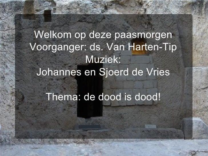 Welkom op deze paasmorgen Voorganger: ds. Van Harten-Tip Muziek: Johannes en Sjoerd de Vries Thema: de dood is dood!
