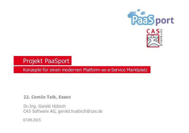 Projekt PaaSport 22. ComIn Talk, Essen Dr.-Ing. Gerald Hübsch CAS Software AG, gerald.huebsch@cas.de 07.09.2015 Konzepte f...