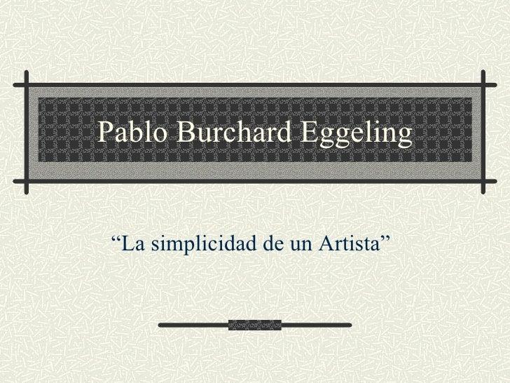 """Pablo Burchard Eggeling """" La simplicidad de un Artista"""""""