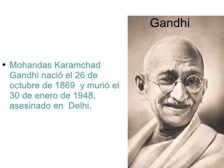 Gandhi <ul><li>Mohandas Karamchad Gandhi nació el 26 de octubre de 1869  y murió el 30 de enero de 1948, asesinado en  Del...