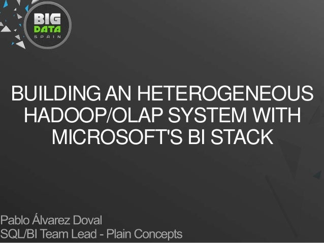 Building a heterogeneous Hadoop Olap system with Microsoft BI stack. PABLO DOVAL & IBON LANDA at Big Data Spain 2012