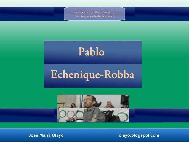 José María Olayo olayo.blogspot.com Echenique-Robba Pablo Lecciones que da la vida. 73 (en situaciones de discapacidad)
