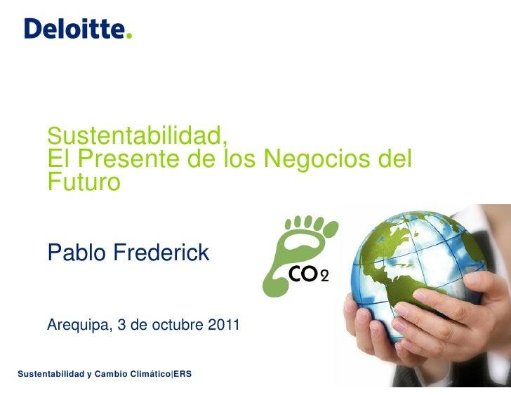 Sustentabilidad,      El Presente de los Negocios del      Futuro      Pablo Frederick      Arequipa, 3 de octubre 2011Sus...