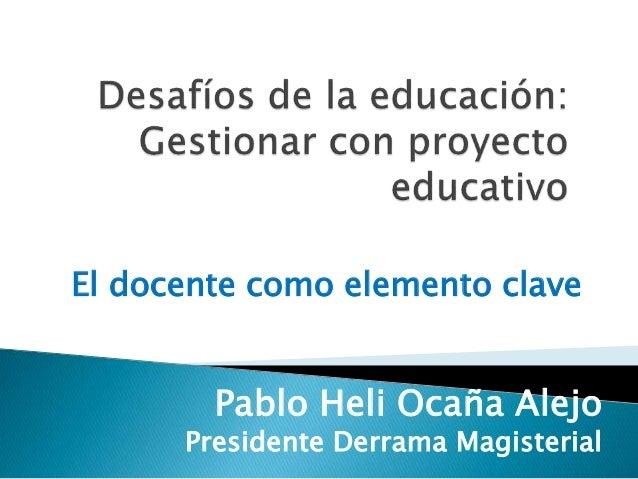El docente como elemento clave Pablo Heli Ocaña Alejo Presidente Derrama Magisterial