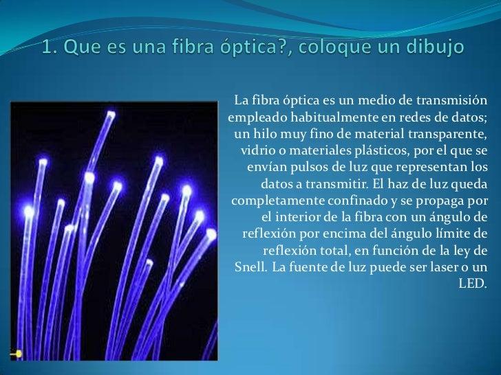 1. Que es una fibra óptica?, coloque un dibujo<br />La fibra óptica es un medio de transmisión empleado habitualmente en r...