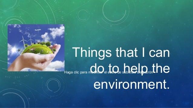 Things that I can do to help the environment.  Haga clic para modificar el estilo de subtítulo del patrón