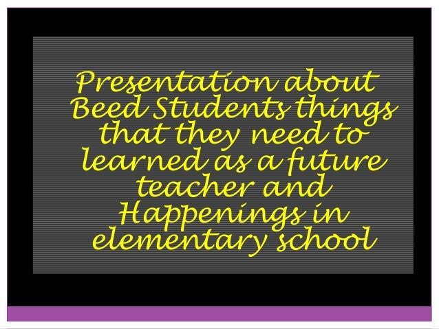 Presentation aboutBeed Students things  that they need to learned as a future     teacher and    Happenings in  elementary...