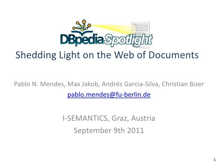DBpedia SpotlightShedding Light on the Web of Documents<br />Pablo N. Mendes, Max Jakob, Andrés Garcia-Silva, Christian Bi...