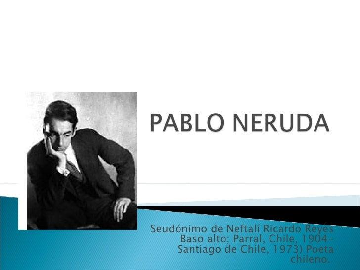 Seudónimo de Neftalí Ricardo Reyes     Baso alto; Parral, Chile, 1904-    Santiago de Chile, 1973) Poeta                  ...