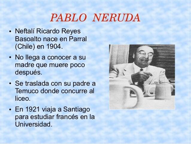 PABLONERUDA●   Neftalí Ricardo Reyes    Basoalto nace en Parral    (Chile) en 1904.●   No llega a conocer a su    madre ...