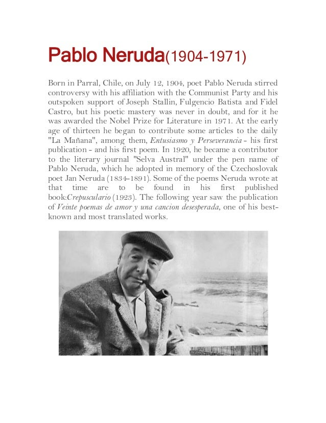 Pablo Neruda(1904-1971) Born in Parral, Chile, on July 12, 1904, poet Pablo Neruda stirred controversy with his affiliatio...