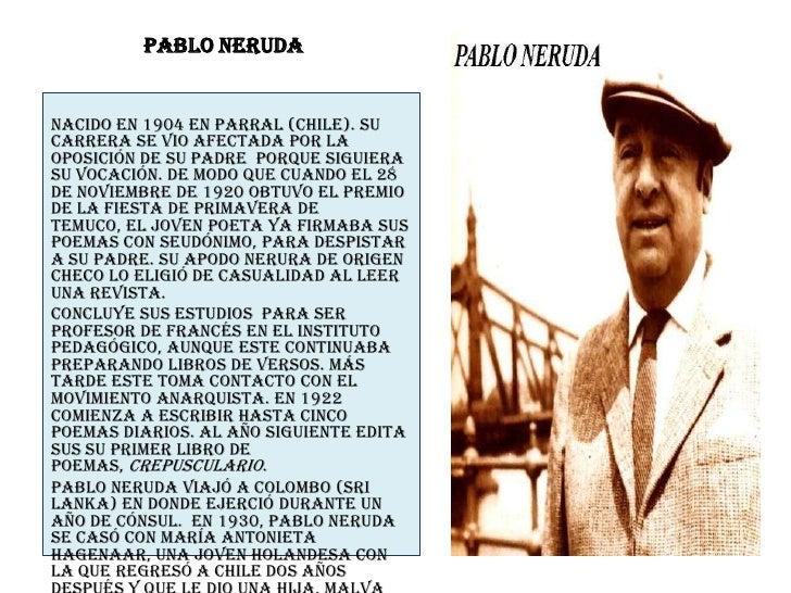 Pablo Neruda<br />Nacido en 1904 en Parral (Chile). Su carrera se vio afectada por la oposición de su padre  porque siguie...