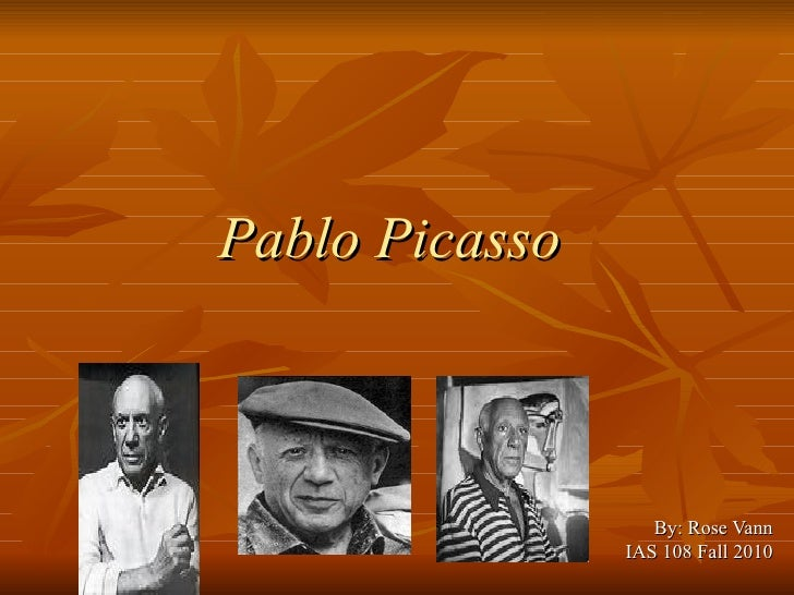 Pablo Picasso   By: Rose Vann IAS 108 Fall 2010