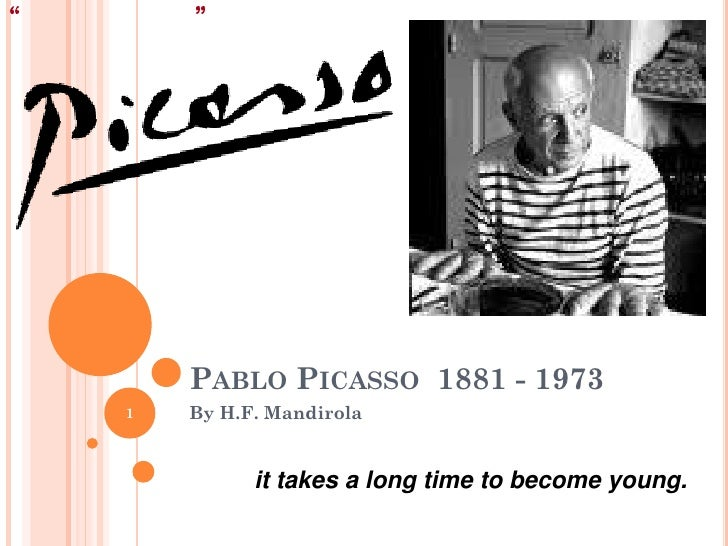 PABLO PICASSO 1881 - 19731   By H.F. Mandirola          it takes a long time to become young.