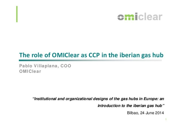"The role of OMIClear as CCP in the iberian gas hub P bl Vill l COOPablo Villaplana, COO OMIClear ""Institutional and organi..."