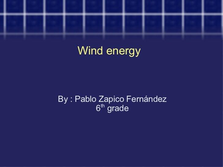 Wind energy  By : Pablo Zapico Fernández 6 th  grade