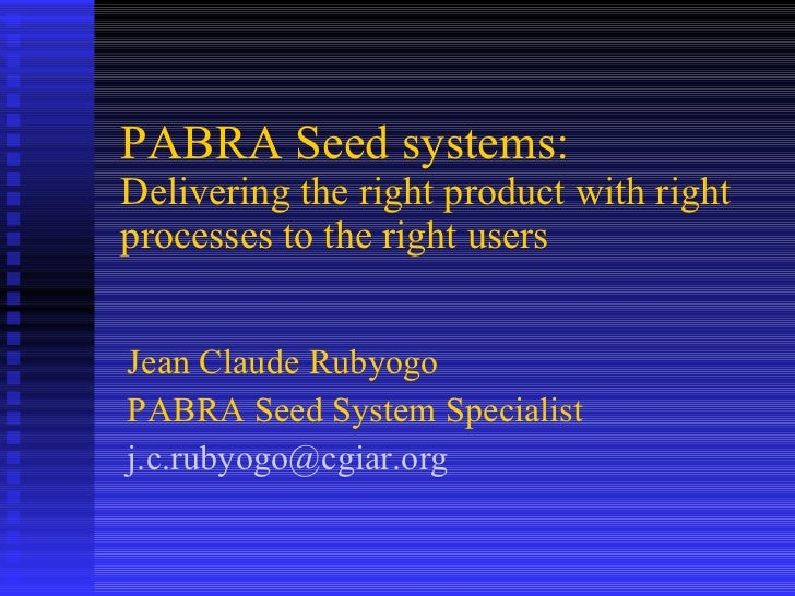 PABRA Seed systems:  Delivering the right product with right processes to the right users  Jean Claude Rubyogo  PABRA Seed...