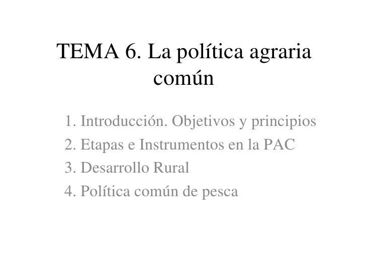 TEMA 6. La política agraria común<br />1. Introducción. Objetivos y principios<br />2. Etapas e Instrumentos en la PAC<br ...